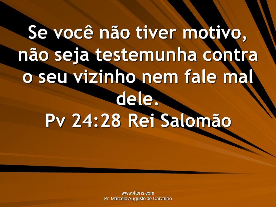 www.4tons.com Pr. Marcelo Augusto de Carvalho Se você não tiver motivo, não seja testemunha contra o seu vizinho nem fale mal dele. Pv 24:28Rei Salomã