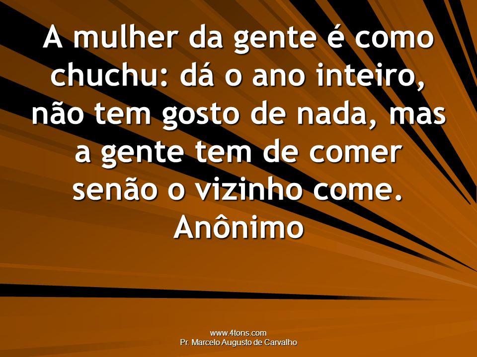www.4tons.com Pr. Marcelo Augusto de Carvalho A mulher da gente é como chuchu: dá o ano inteiro, não tem gosto de nada, mas a gente tem de comer senão