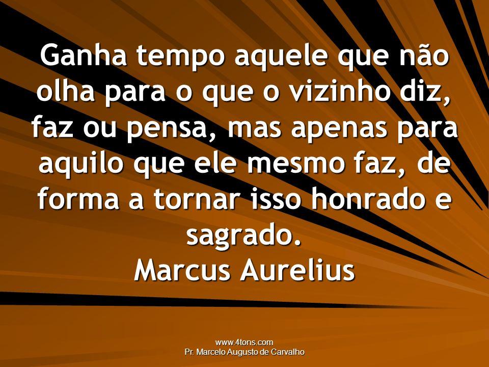 www.4tons.com Pr. Marcelo Augusto de Carvalho Ganha tempo aquele que não olha para o que o vizinho diz, faz ou pensa, mas apenas para aquilo que ele m