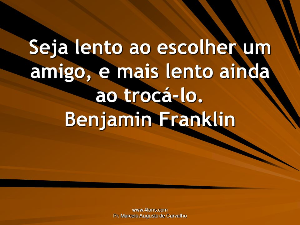 www.4tons.com Pr. Marcelo Augusto de Carvalho Seja lento ao escolher um amigo, e mais lento ainda ao trocá-lo. Benjamin Franklin