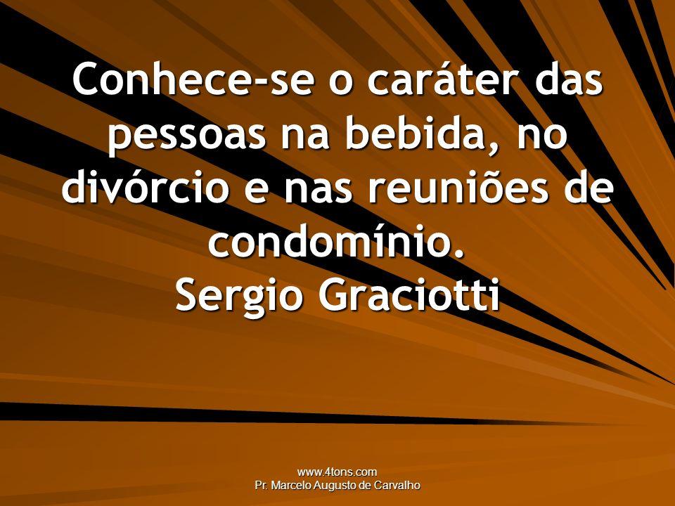 www.4tons.com Pr. Marcelo Augusto de Carvalho Conhece-se o caráter das pessoas na bebida, no divórcio e nas reuniões de condomínio. Sergio Graciotti