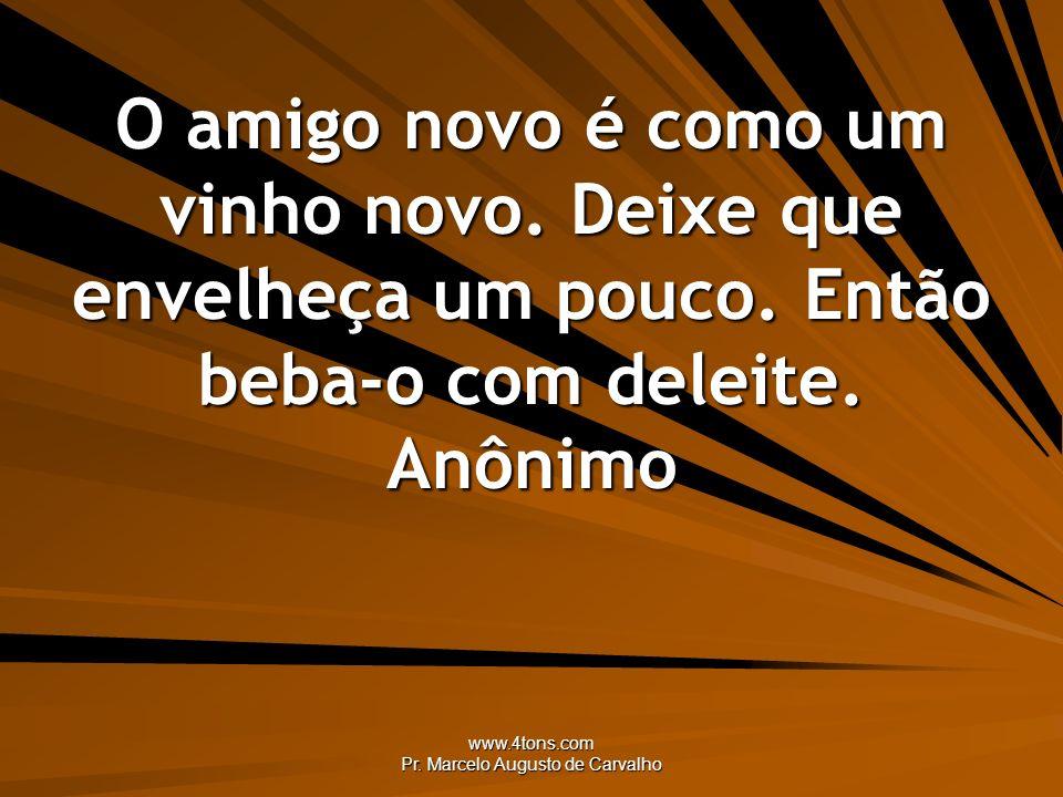 www.4tons.com Pr. Marcelo Augusto de Carvalho O amigo novo é como um vinho novo. Deixe que envelheça um pouco. Então beba-o com deleite. Anônimo