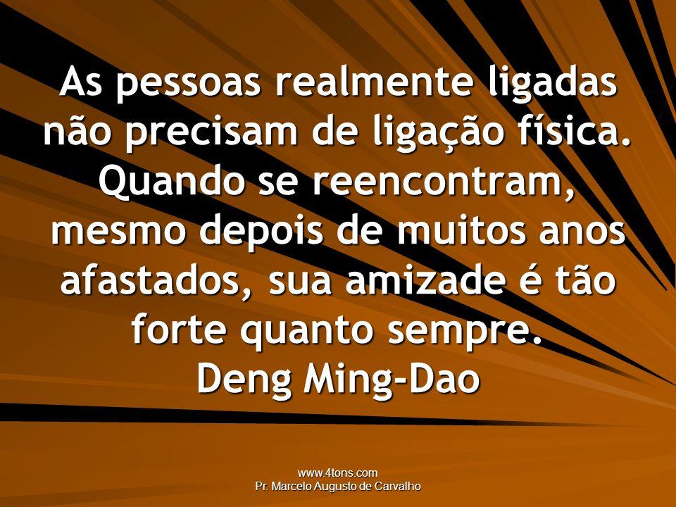 www.4tons.com Pr. Marcelo Augusto de Carvalho Amigo velho é parente. Adágio Popular