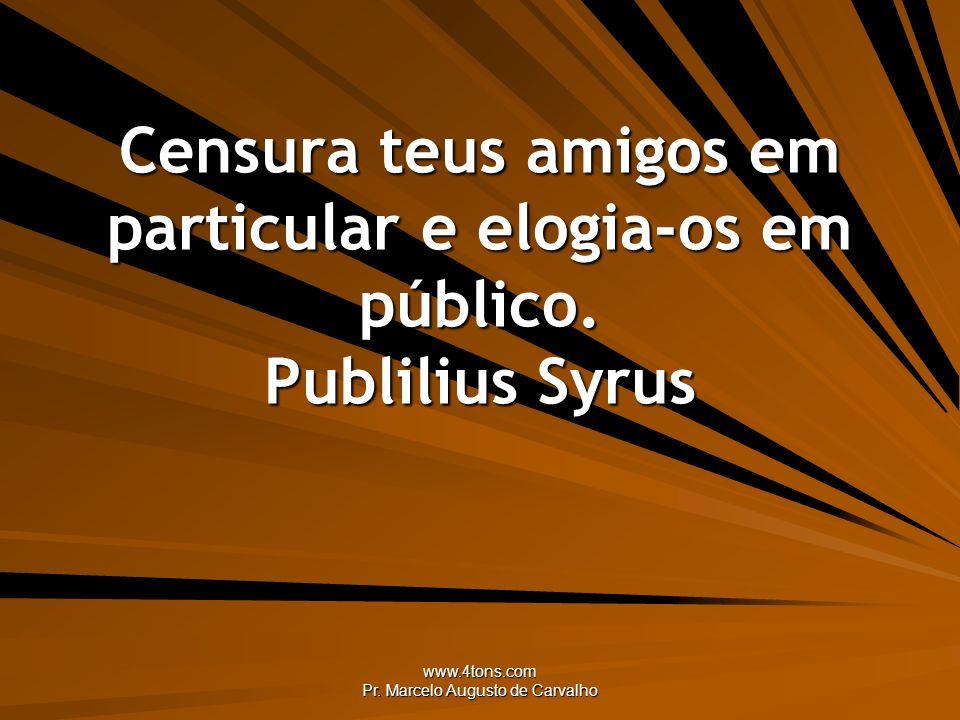 www.4tons.com Pr. Marcelo Augusto de Carvalho Censura teus amigos em particular e elogia-os em público. Publilius Syrus