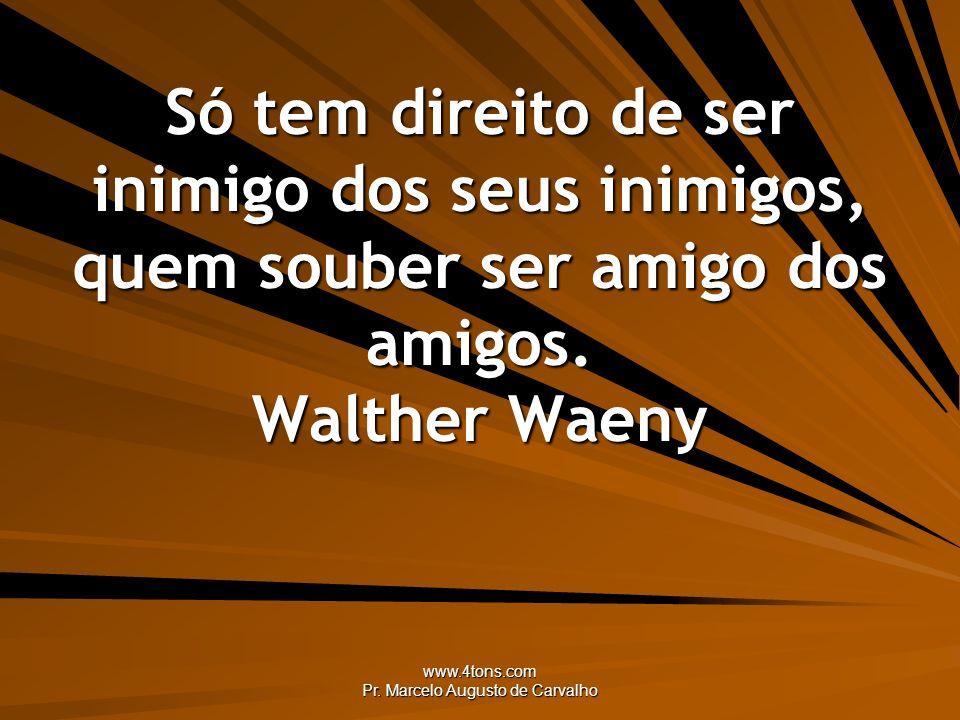 www.4tons.com Pr. Marcelo Augusto de Carvalho Só tem direito de ser inimigo dos seus inimigos, quem souber ser amigo dos amigos. Walther Waeny