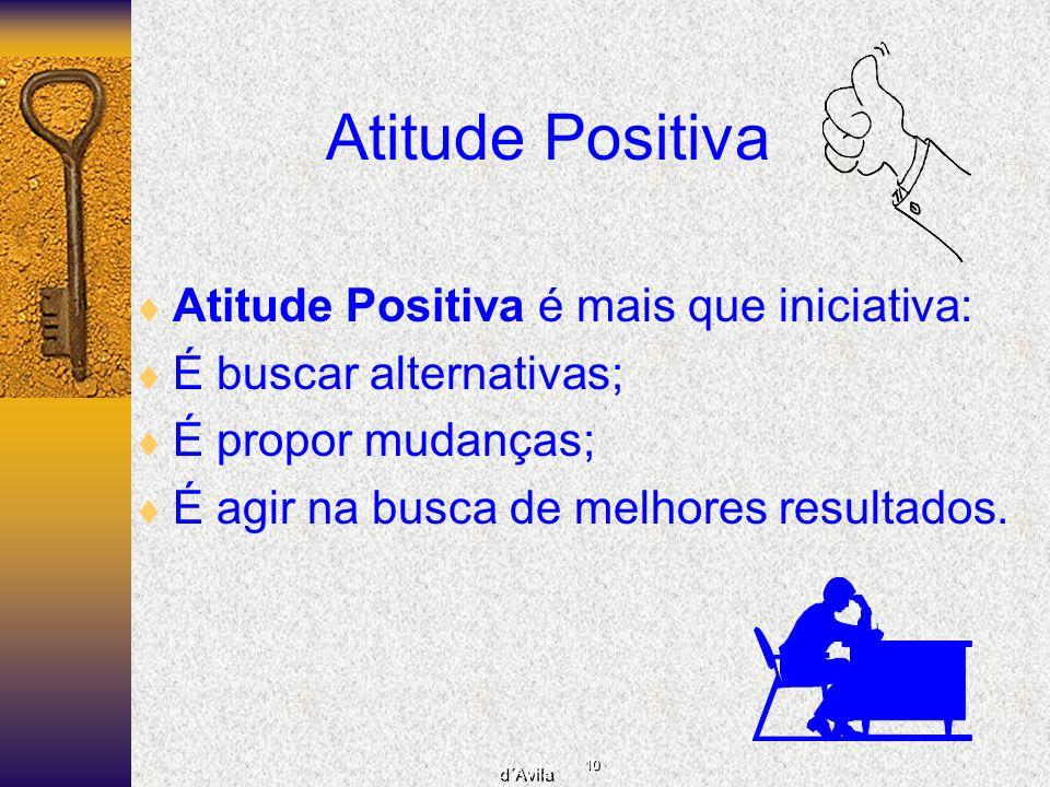 10 d´Avila Atitude Positiva Atitude Positiva é mais que iniciativa: É buscar alternativas; É propor mudanças; É agir na busca de melhores resultados.