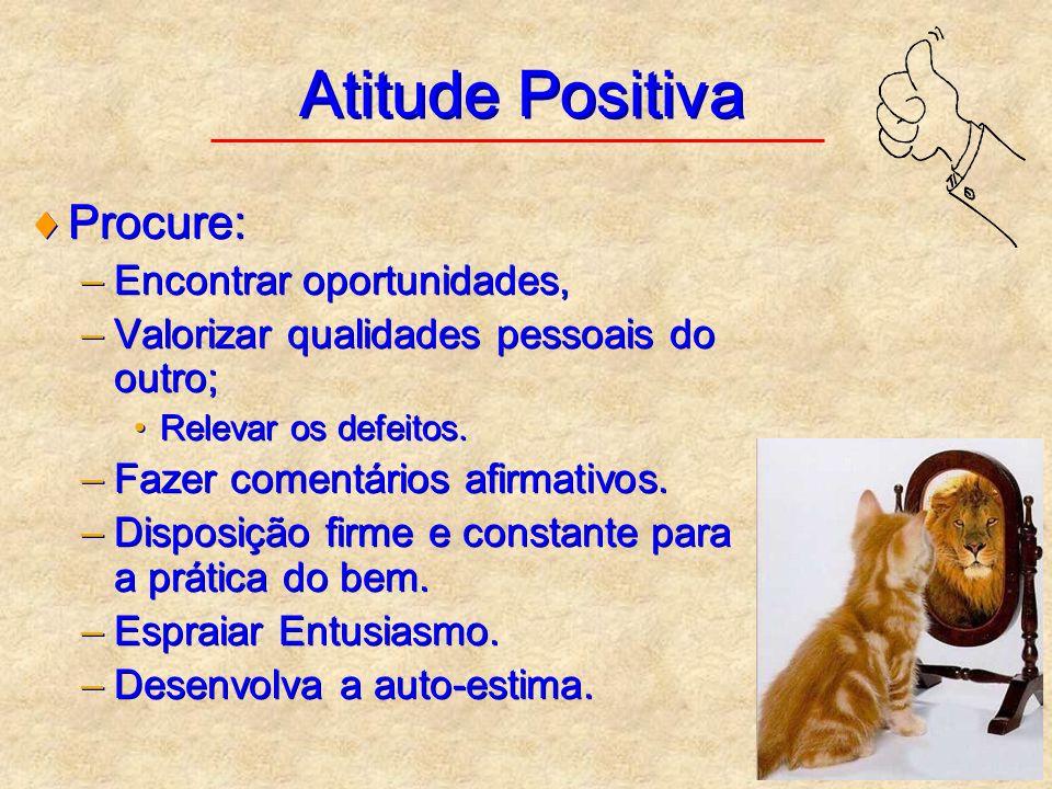Atitude Positiva Procure: –Encontrar oportunidades, –Valorizar qualidades pessoais do outro; Relevar os defeitos. –Fazer comentários afirmativos. –Dis