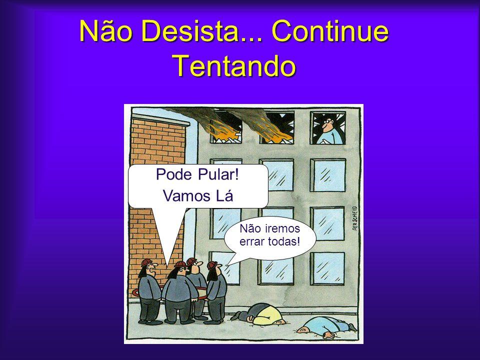 Não Desista... Continue Tentando Come on! It cant go wrong every time... Pode Pular! Vamos Lá Não iremos errar todas!