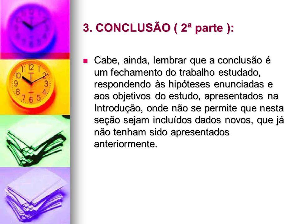 3. CONCLUSÃO ( 2ª parte ): Cabe, ainda, lembrar que a conclusão é um fechamento do trabalho estudado, respondendo às hipóteses enunciadas e aos objeti