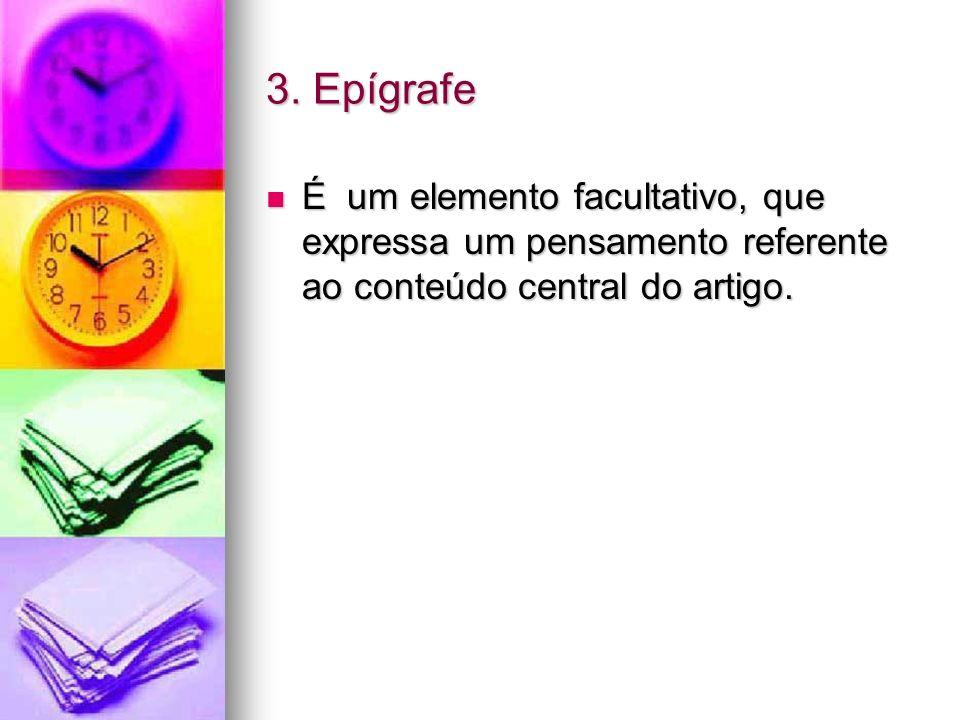 3. Epígrafe É um elemento facultativo, que expressa um pensamento referente ao conteúdo central do artigo. É um elemento facultativo, que expressa um
