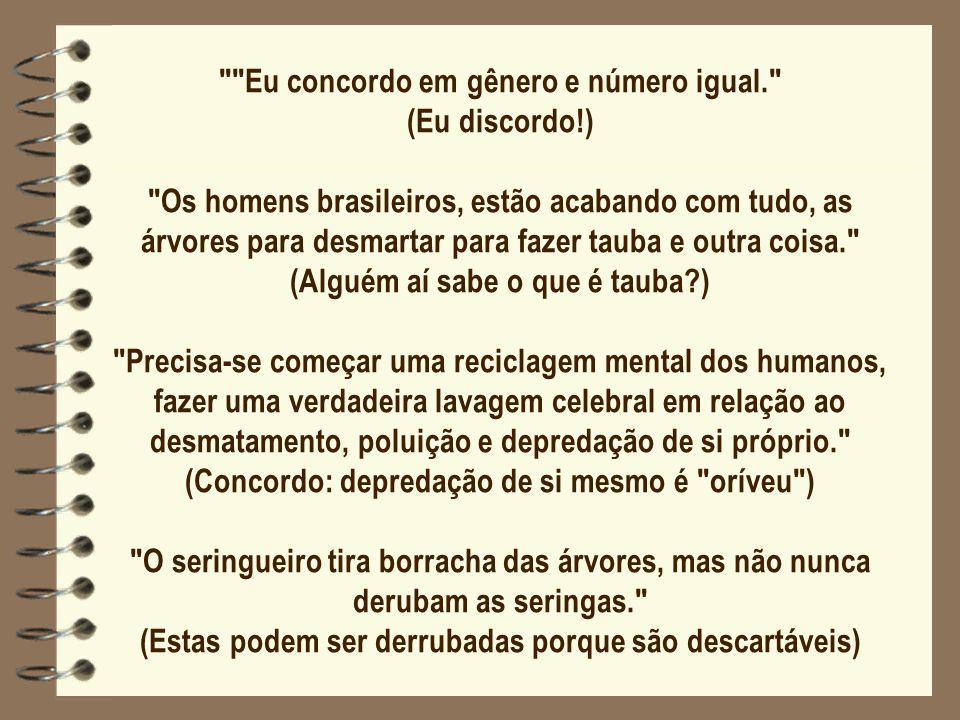 Eu concordo em gênero e número igual. (Eu discordo!) Os homens brasileiros, estão acabando com tudo, as árvores para desmartar para fazer tauba e outra coisa. (Alguém aí sabe o que é tauba?) Precisa-se começar uma reciclagem mental dos humanos, fazer uma verdadeira lavagem celebral em relação ao desmatamento, poluição e depredação de si próprio. (Concordo: depredação de si mesmo é oríveu ) O seringueiro tira borracha das árvores, mas não nunca derubam as seringas. (Estas podem ser derrubadas porque são descartáveis)