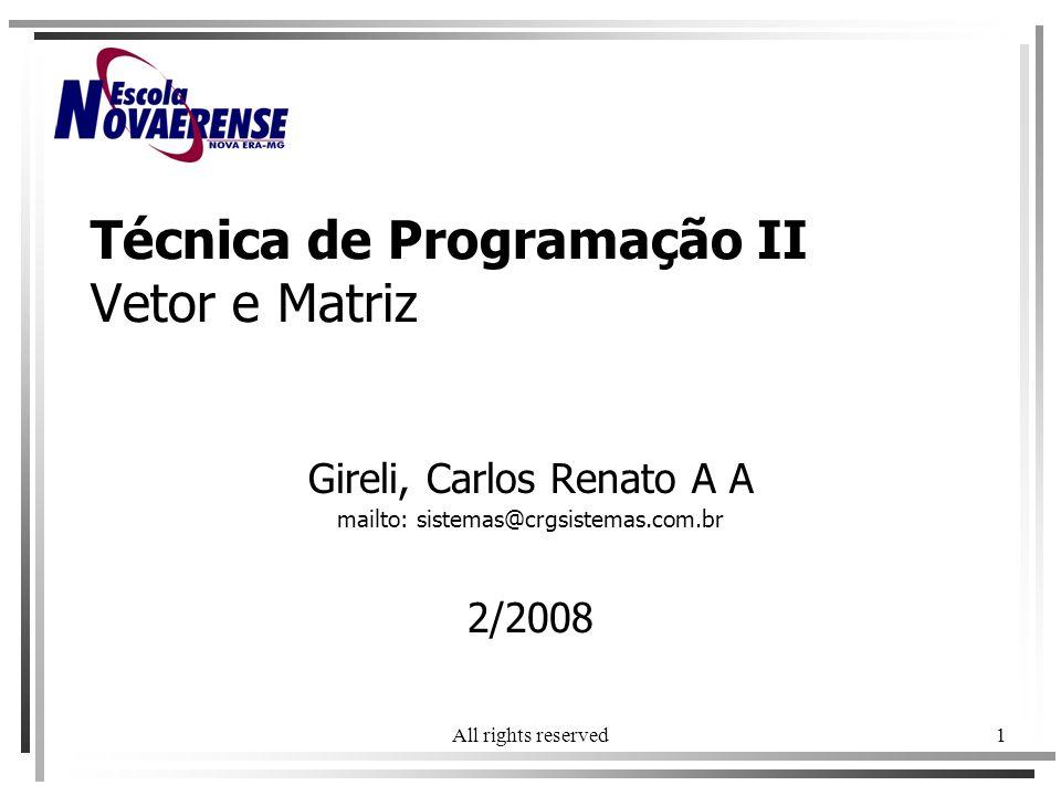 All rights reserved1 Técnica de Programação II Vetor e Matriz Gireli, Carlos Renato A A mailto: sistemas@crgsistemas.com.br 2/2008