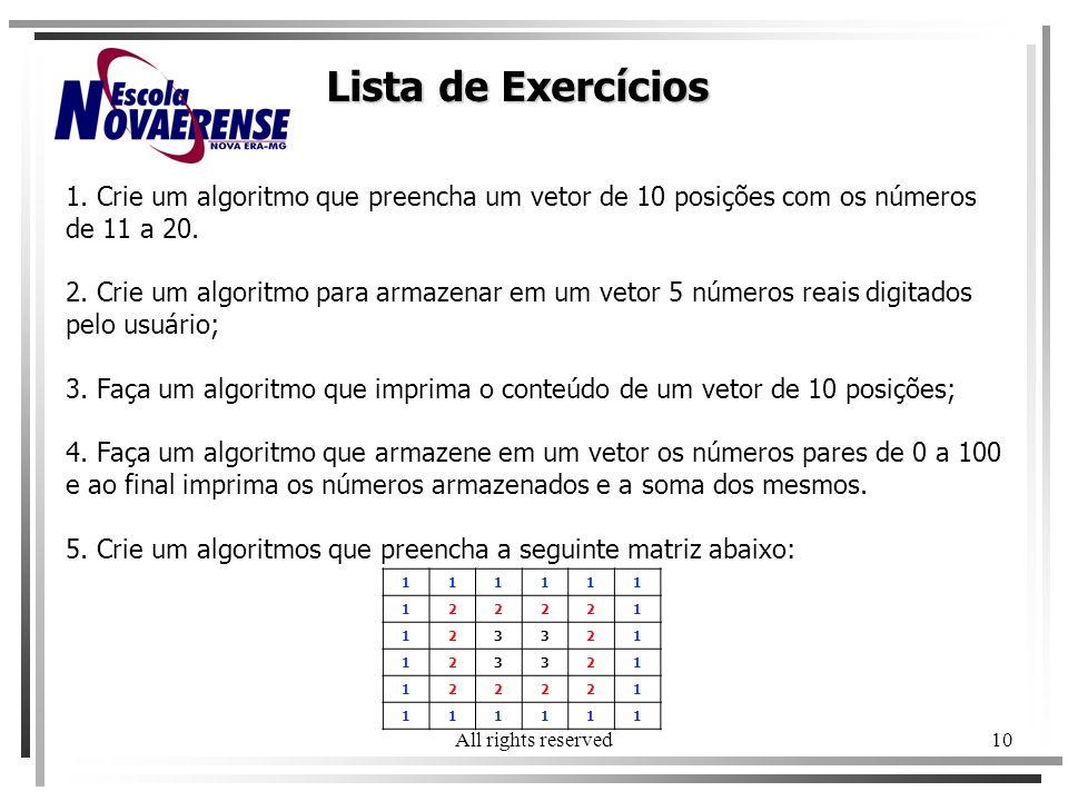All rights reserved10 Lista de Exercícios 1. Crie um algoritmo que preencha um vetor de 10 posições com os números de 11 a 20. 2. Crie um algoritmo pa