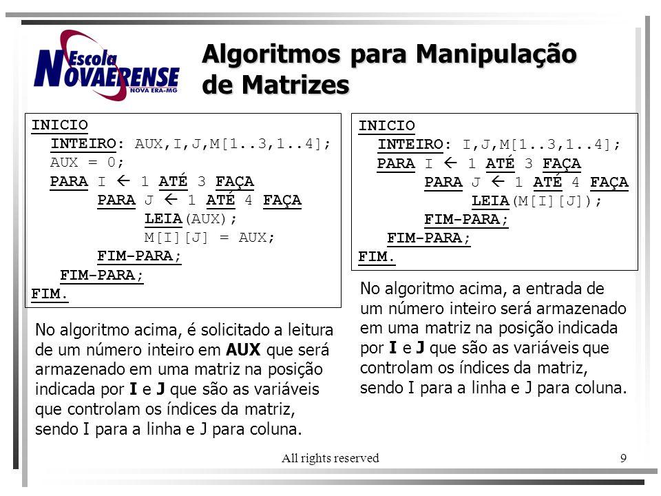 All rights reserved9 INICIO INTEIRO: AUX,I,J,M[1..3,1..4]; AUX = 0; PARA I 1 ATÉ 3 FAÇA PARA J 1 ATÉ 4 FAÇA LEIA(AUX); M[I][J] = AUX; FIM-PARA; FIM. A