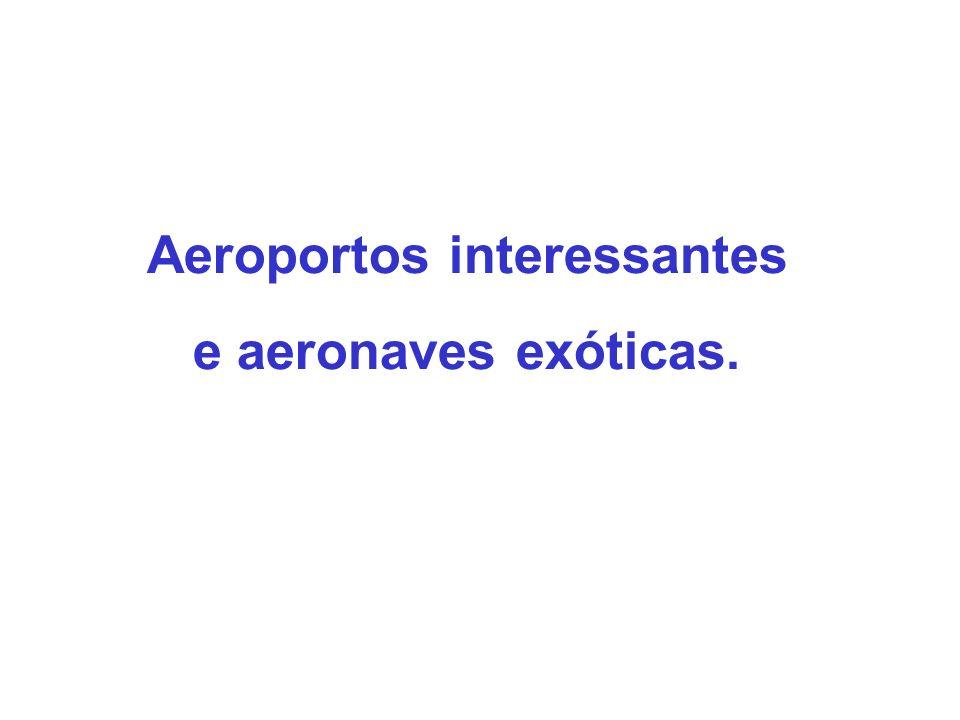 Aeroportos interessantes e aeronaves exóticas.