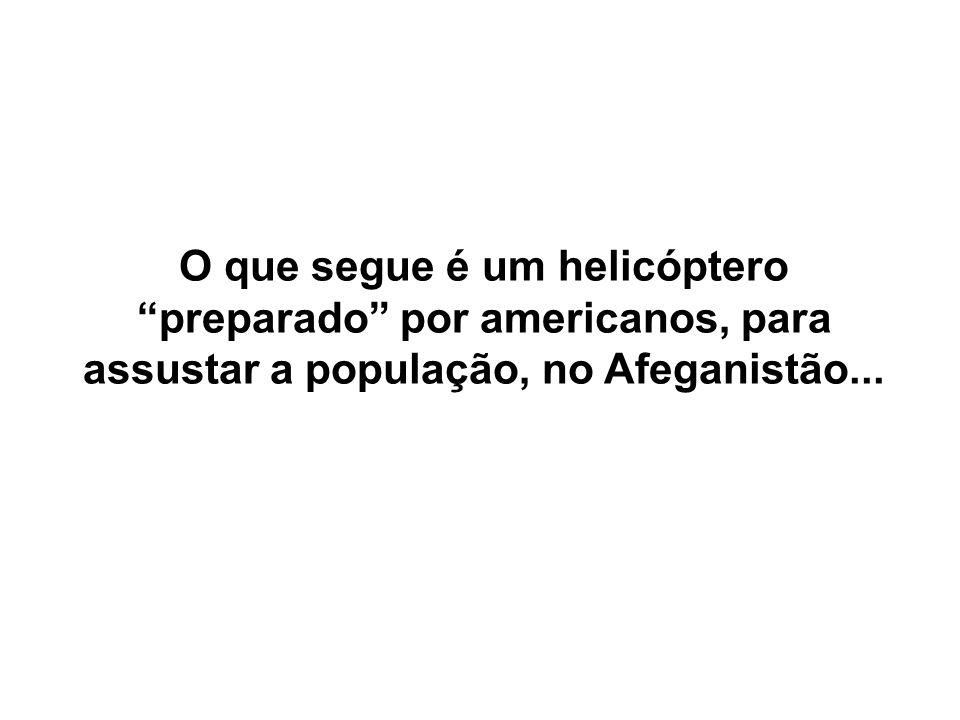 O que segue é um helicóptero preparado por americanos, para assustar a população, no Afeganistão...