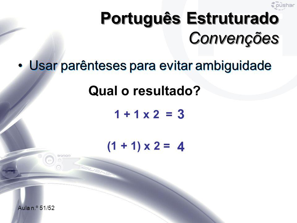 Aula n.º 51/52 Usar parênteses para evitar ambiguidade Português Estruturado Convenções Qual o resultado? 1 + 1 x 2 = (1 + 1) x 2 = 3 4
