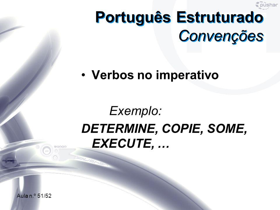 Aula n.º 51/52 Português Estruturado Convenções Verbos no imperativo Exemplo: DETERMINE, COPIE, SOME, EXECUTE, … Verbos no imperativo Exemplo: DETERMI