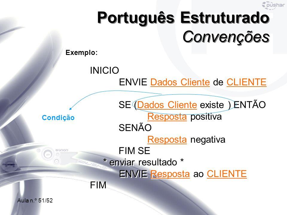 Aula n.º 51/52 Português Estruturado Convenções Exemplo: INICIO ENVIE Dados Cliente de CLIENTE SE (Dados Cliente existe ) ENTÃO Resposta positiva SENÃ