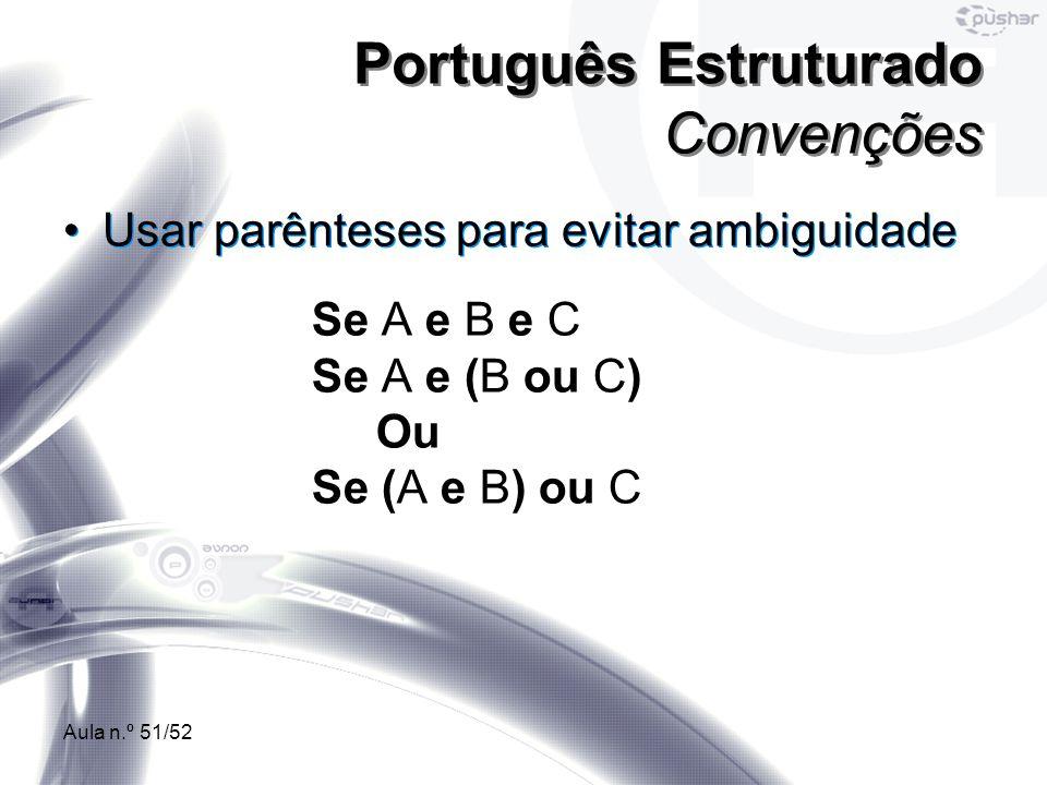 Aula n.º 51/52 Usar parênteses para evitar ambiguidade Português Estruturado Convenções Se A e B e C Se A e (B ou C) Ou Se (A e B) ou C