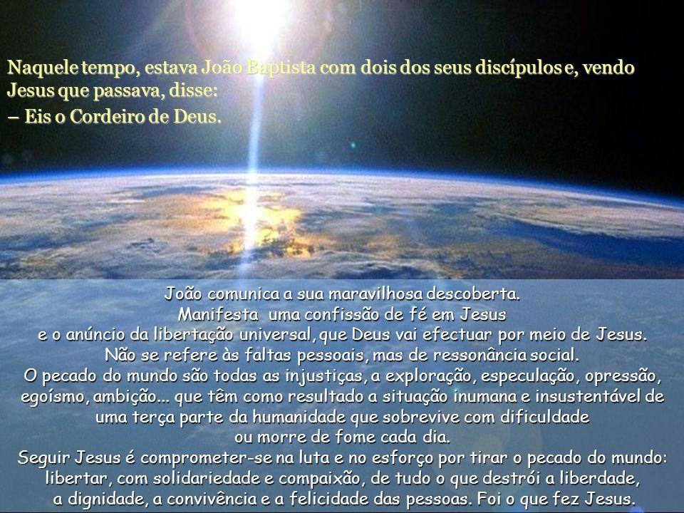 Naquele tempo, estava João Baptista com dois dos seus discípulos e, vendo Jesus que passava, disse: – Eis o Cordeiro de Deus.