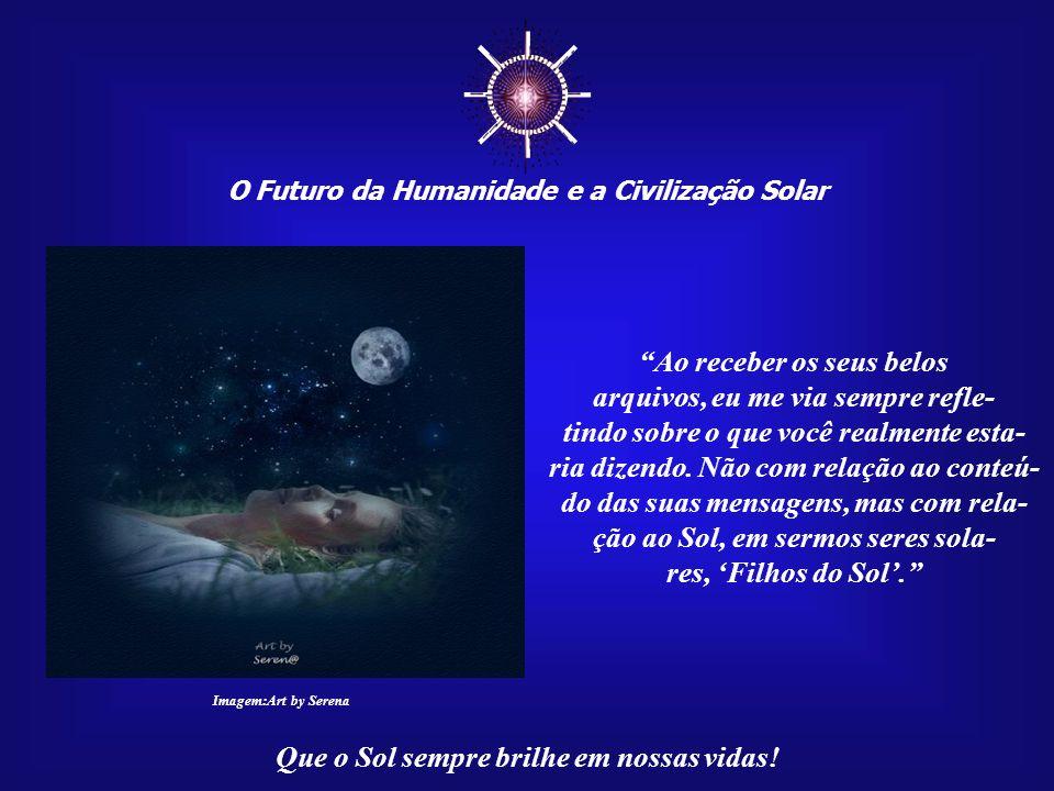 O Futuro da Humanidade e a Civilização Solar Que o Sol sempre brilhe em nossas vidas! Não seria isso que você vem dizendo e que, às vezes, a gente não