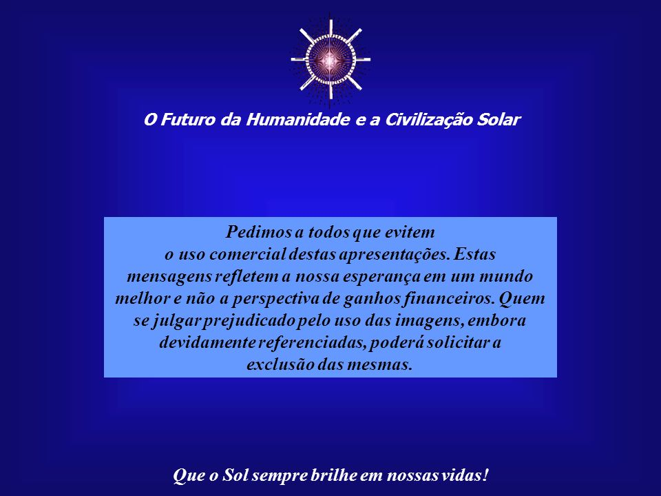 O Futuro da Humanidade e a Civilização Solar Que o Sol sempre brilhe em nossas vidas! Paulo R. C. Medeiros, autor destas mensagens, reside em Campo Gr