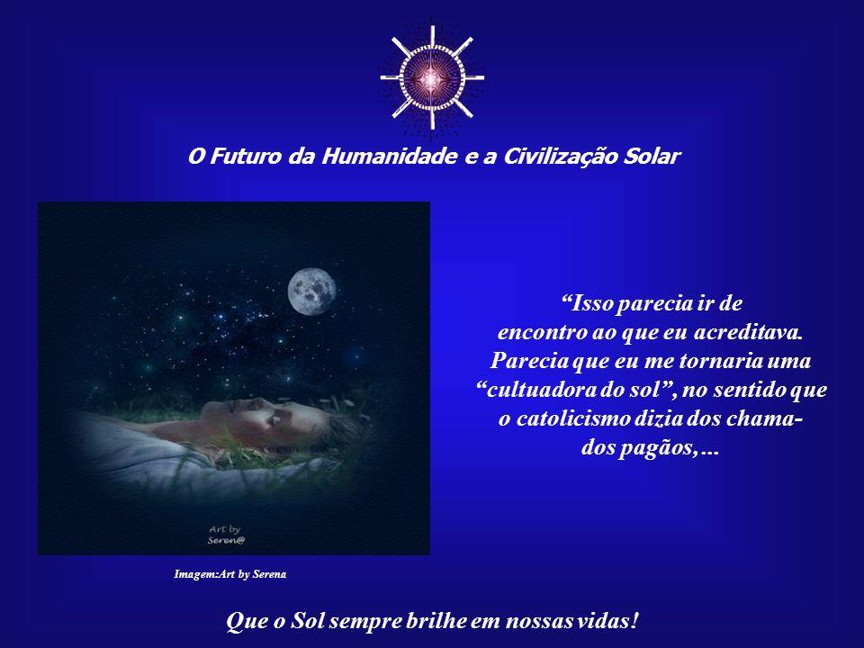 O Futuro da Humanidade e a Civilização Solar Que o Sol sempre brilhe em nossas vidas! Ao receber os seus belos arquivos, eu me via sempre refle- tindo