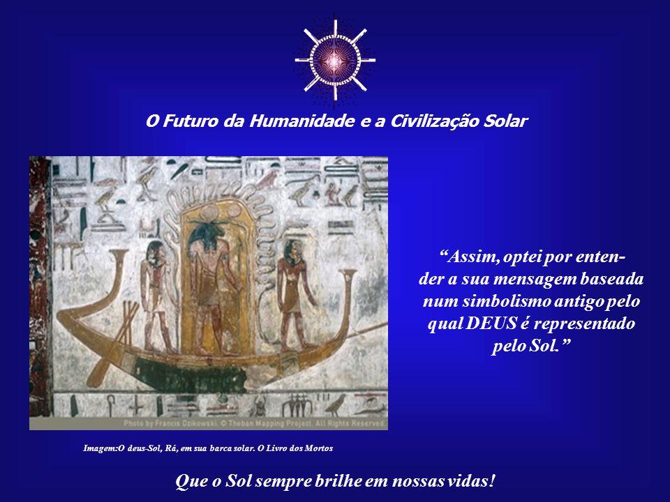O Futuro da Humanidade e a Civilização Solar Que o Sol sempre brilhe em nossas vidas!..., embora depois tivesse sido (o catolicismo) também acu- sado de cultuar o Sol por festejar o nascimento de Jesus no Natal, na mesma época em que se cultuava o nascimento de Apolo?.