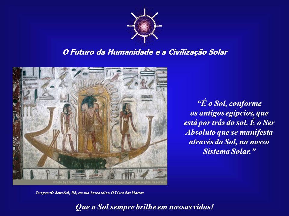 O Futuro da Humanidade e a Civilização Solar Que o Sol sempre brilhe em nossas vidas! Assim, optei por enten- der a sua mensagem baseada num simbolism