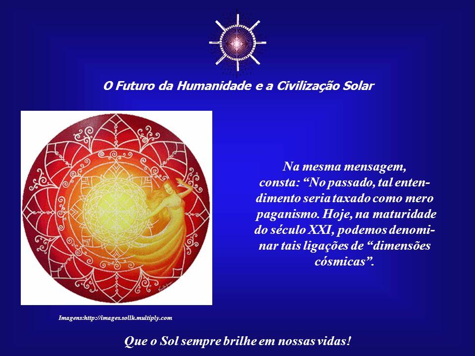 O Futuro da Humanidade e a Civilização Solar Que o Sol sempre brilhe em nossas vidas! Na mensagem anterior (050), citamos: Não se pode negar o fato de