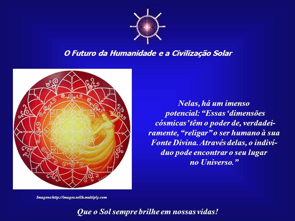 O Futuro da Humanidade e a Civilização Solar Que o Sol sempre brilhe em nossas vidas! Na mesma mensagem, consta: No passado, tal enten- dimento seria