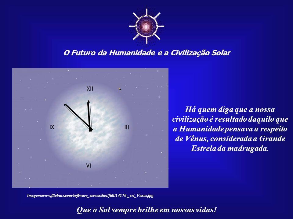 O Futuro da Humanidade e a Civilização Solar Que o Sol sempre brilhe em nossas vidas! Uma dessas conexões cósmicas é o planeta Vênus. Estrela DAlva, E