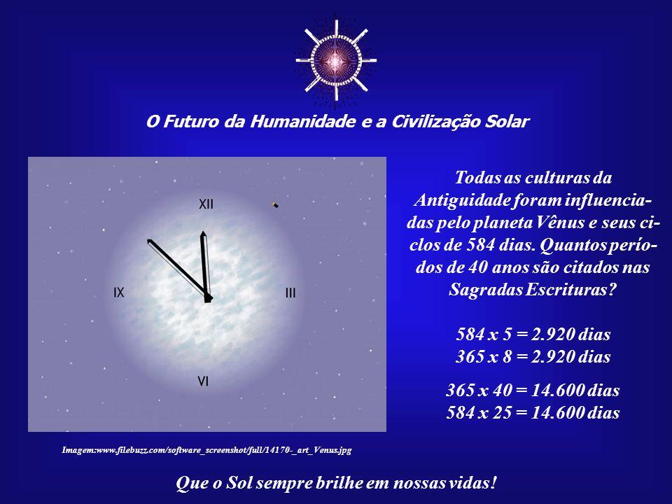O Futuro da Humanidade e a Civilização Solar Que o Sol sempre brilhe em nossas vidas! Tal precisão oferece-nos um calendário e um relógio usa- do para