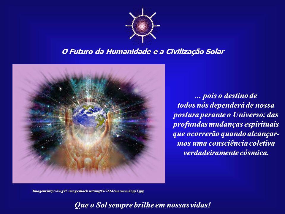 O Futuro da Humanidade e a Civilização Solar Que o Sol sempre brilhe em nossas vidas! Encontrar, ou reencontrar, tais dimensões não é mais uma escolha