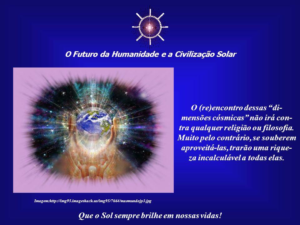 O Futuro da Humanidade e a Civilização Solar Que o Sol sempre brilhe em nossas vidas!... pois o destino de todos nós dependerá de nossa postura perant