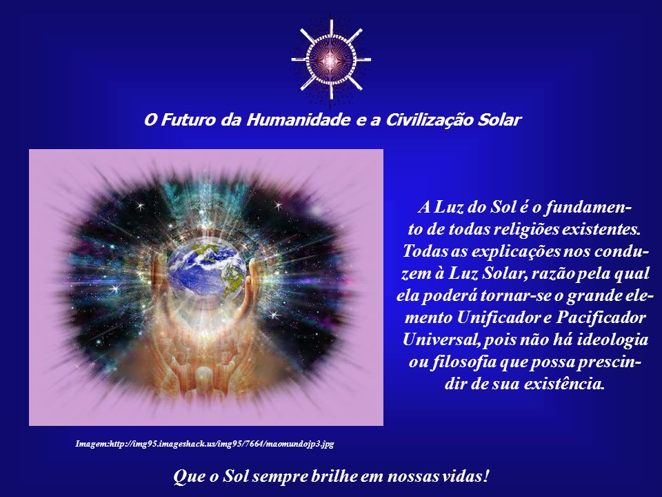 O Futuro da Humanidade e a Civilização Solar Que o Sol sempre brilhe em nossas vidas! O (re)encontro dessas di- mensões cósmicas não irá con- tra qual