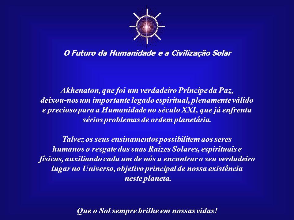O Futuro da Humanidade e a Civilização Solar Que o Sol sempre brilhe em nossas vidas! No século XIV a.C., no reinado do Faraó Amenóphis IV, posteriorm