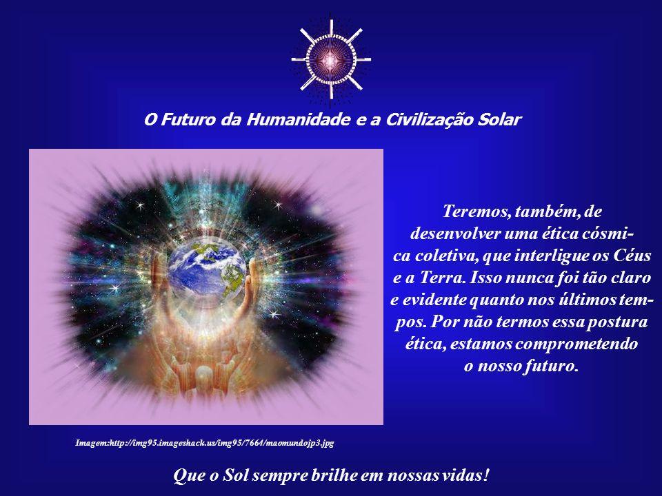 O Futuro da Humanidade e a Civilização Solar Que o Sol sempre brilhe em nossas vidas! A Luz do Sol é o fundamen- to de todas religiões existentes. Tod
