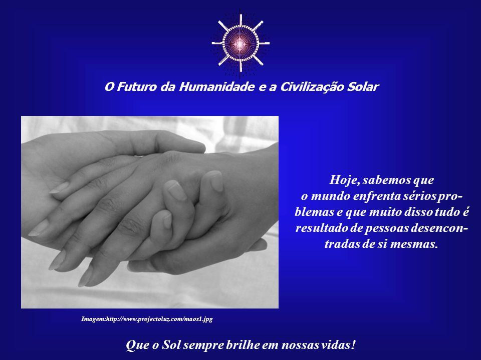 O Futuro da Humanidade e a Civilização Solar Que o Sol sempre brilhe em nossas vidas! Teremos, também, de desenvolver uma ética cósmi- ca coletiva, qu