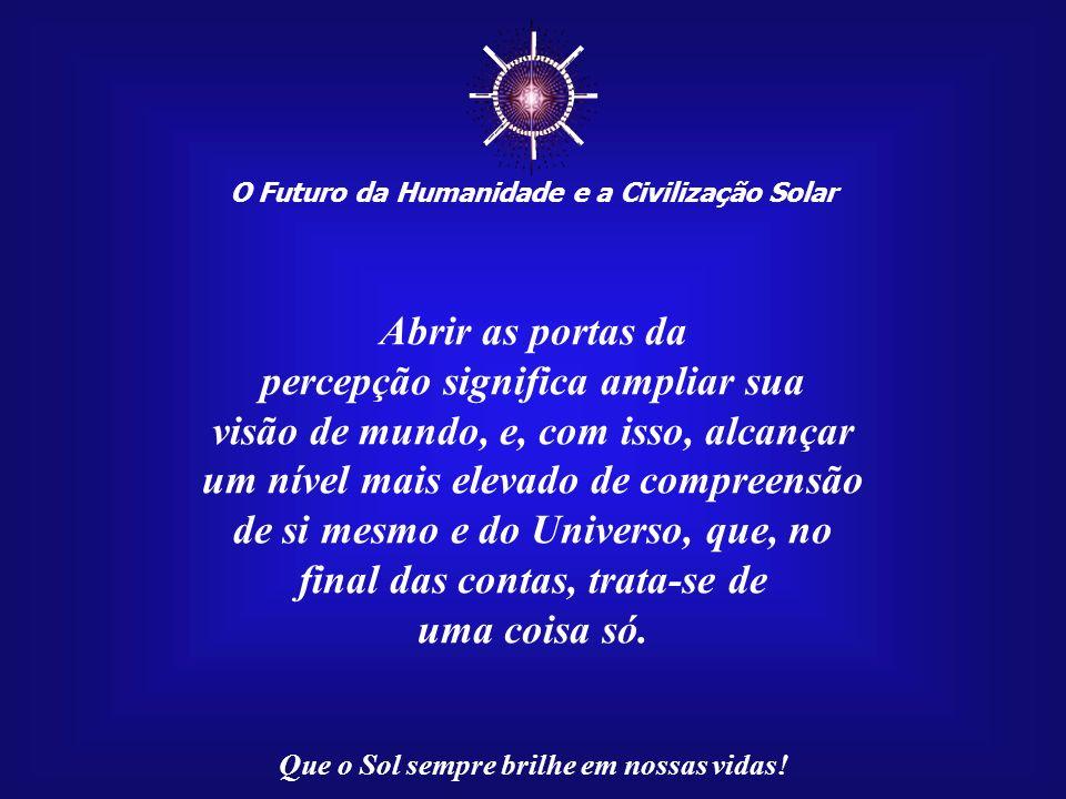O Futuro da Humanidade e a Civilização Solar Que o Sol sempre brilhe em nossas vidas! Se as portas da percepção estivessem abertas, tudo se revelaria