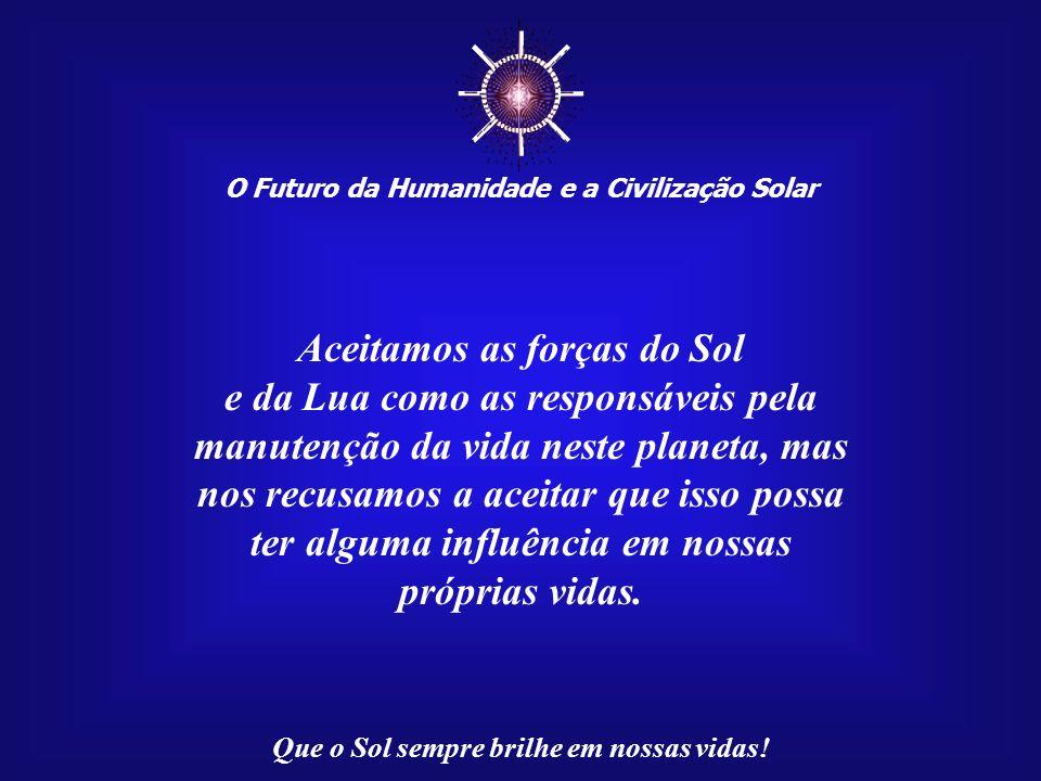 O Futuro da Humanidade e a Civilização Solar Que o Sol sempre brilhe em nossas vidas! Pois saber de si mesmo é saber das coisas do Universo; saber do
