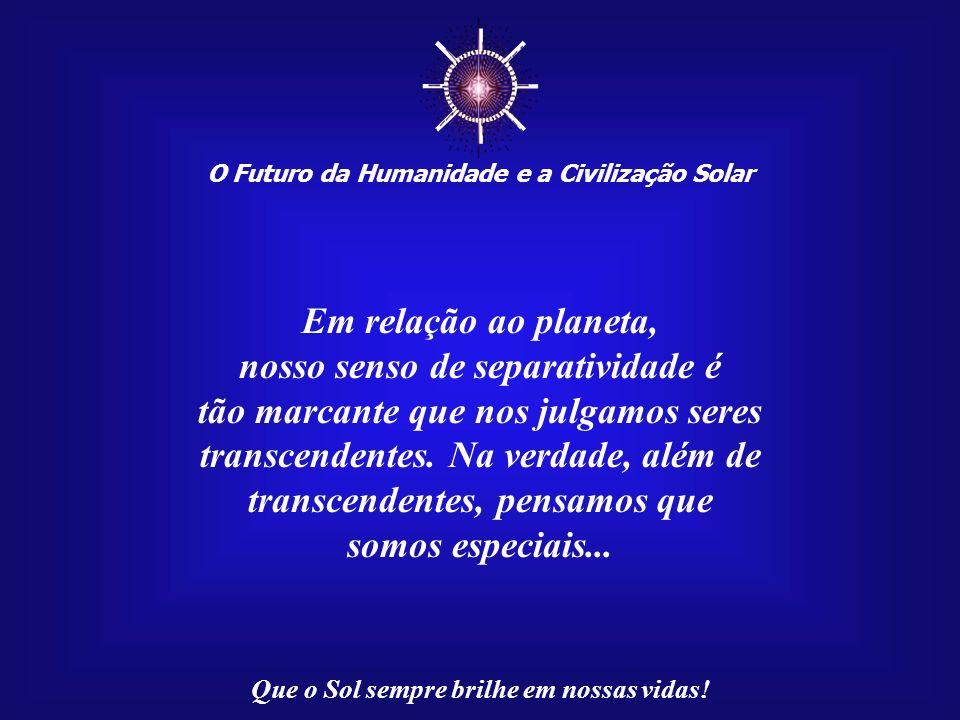 O Futuro da Humanidade e a Civilização Solar Que o Sol sempre brilhe em nossas vidas! Aceitamos as forças do Sol e da Lua como as responsáveis pela ma