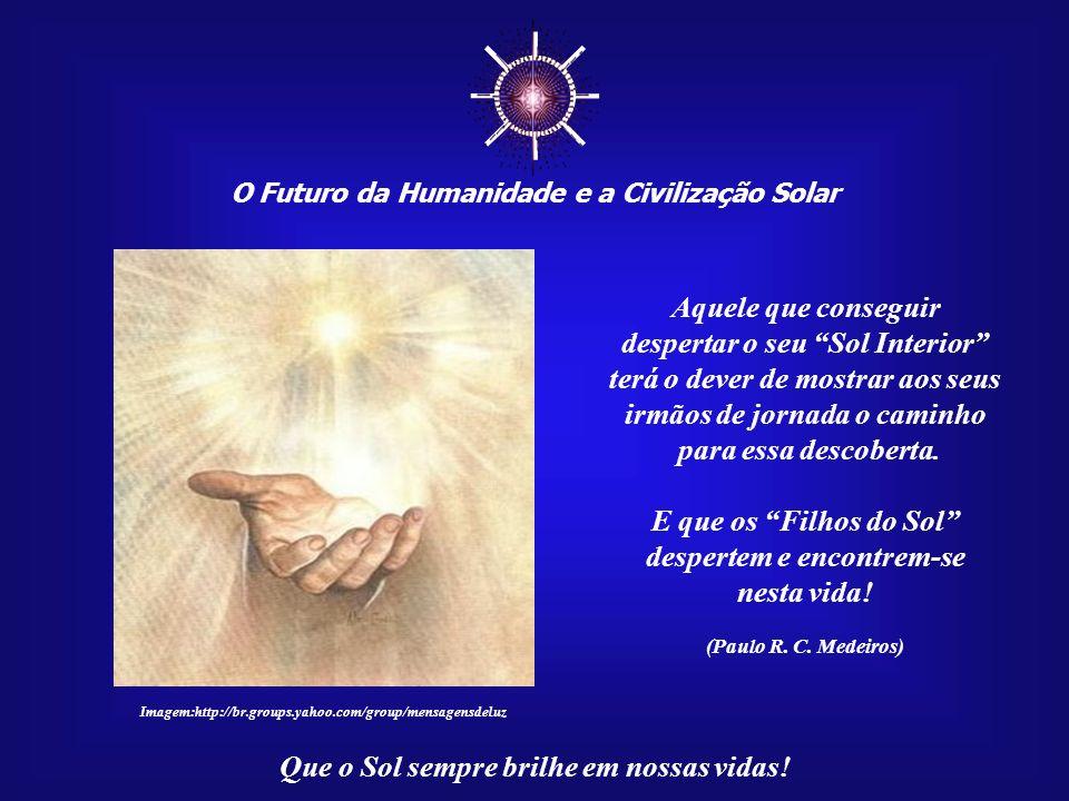 O Futuro da Humanidade e a Civilização Solar Que o Sol sempre brilhe em nossas vidas! Akhenaton, que foi um verdadeiro Príncipe da Paz, deixou-nos um