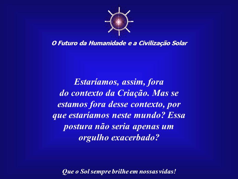 O Futuro da Humanidade e a Civilização Solar Que o Sol sempre brilhe em nossas vidas! Em relação ao planeta, nosso senso de separatividade é tão marca