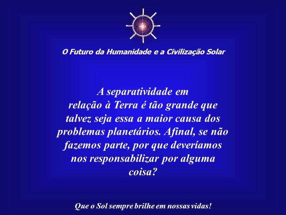 O Futuro da Humanidade e a Civilização Solar Que o Sol sempre brilhe em nossas vidas! Estaríamos, assim, fora do contexto da Criação. Mas se estamos f