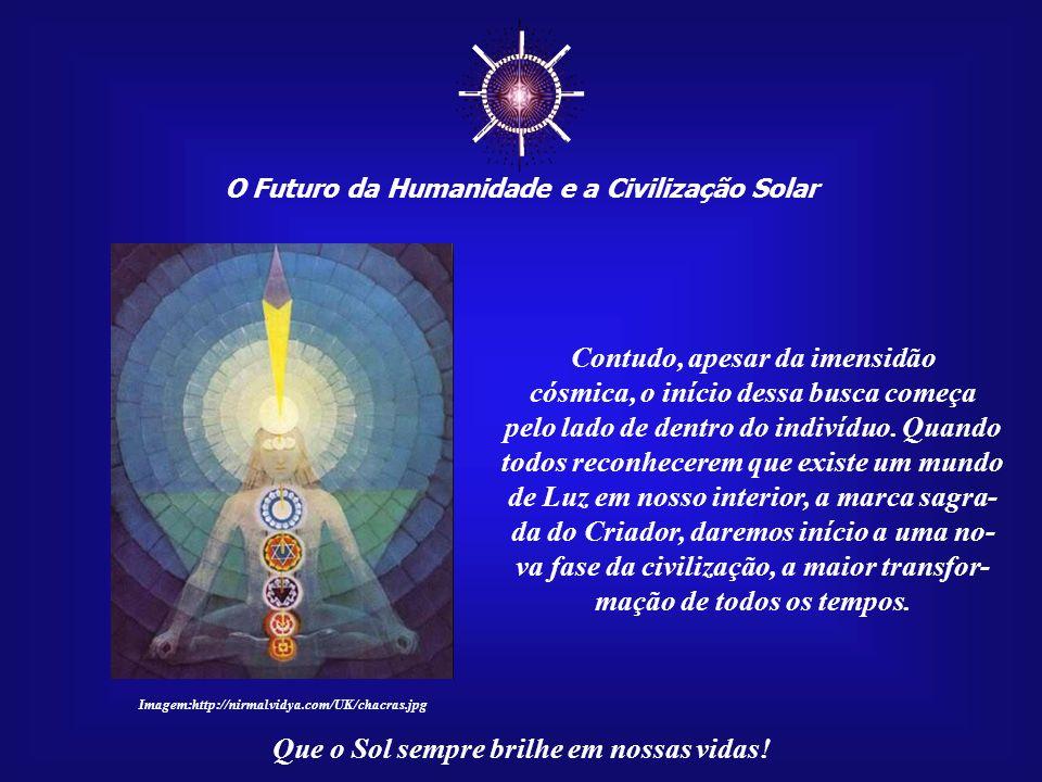 O Futuro da Humanidade e a Civilização Solar Que o Sol sempre brilhe em nossas vidas! Pois, desde as micros- cópicas estruturas do átomo até às imensa