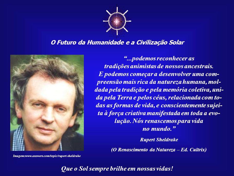 O Futuro da Humanidade e a Civilização Solar Que o Sol sempre brilhe em nossas vidas! Tão logo nos permitimos pensar no mundo como vivo, reconhecemos
