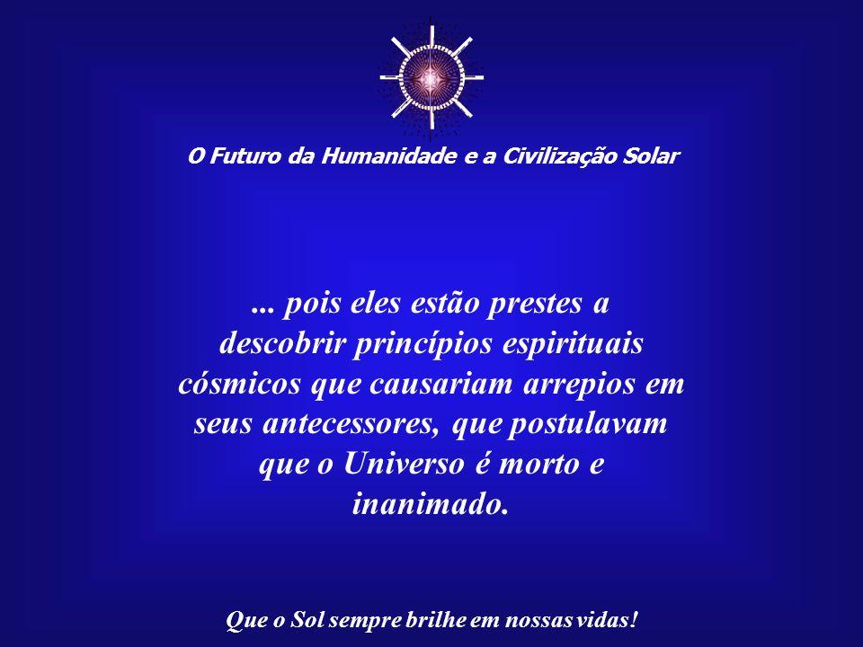 O Futuro da Humanidade e a Civilização Solar Que o Sol sempre brilhe em nossas vidas! Se levássemos tais considerações até o plano da ciência contempo