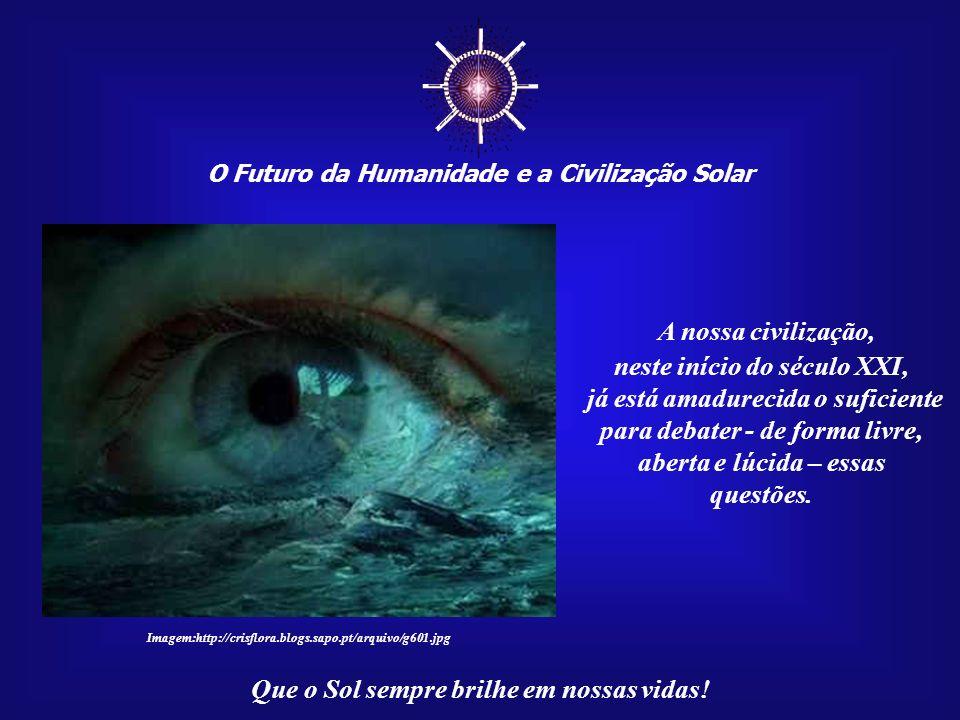 O Futuro da Humanidade e a Civilização Solar Que o Sol sempre brilhe em nossas vidas!... pois eles estão prestes a descobrir princípios espirituais có
